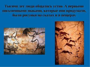 Тысячи лет люди общались устно. А первыми письменными знаками, которые они пр
