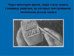 Через некоторое время, люди стали лепить глиняные дощечки, на которых заостре
