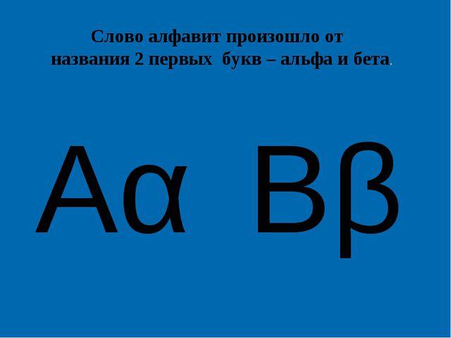 Ββ Αα Слово алфавит произошло от названия 2 первых букв – альфа и бета.