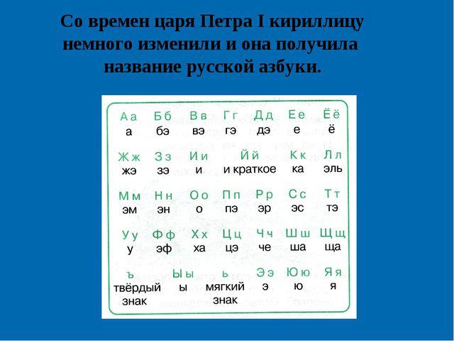 Со времен царя Петра I кириллицу немного изменили и она получила название рус...