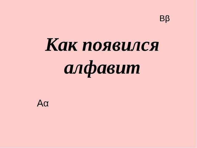 Как появился алфавит Ββ Αα