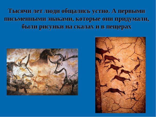 Тысячи лет люди общались устно. А первыми письменными знаками, которые они пр...