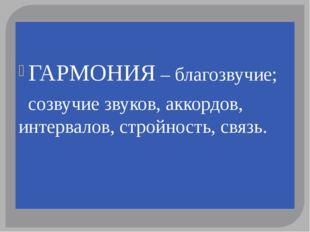 ГАРМОНИЯ – благозвучие; созвучие звуков, аккордов, интервалов, стройность, с