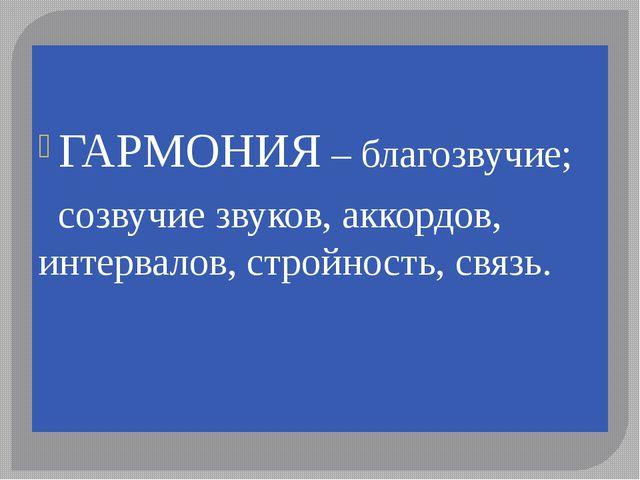 ГАРМОНИЯ – благозвучие; созвучие звуков, аккордов, интервалов, стройность, с...