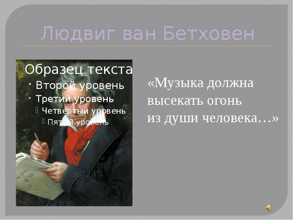 Людвиг ван Бетховен «Музыка должна высекать огонь из души человека…»