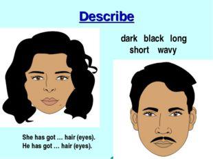 Describe dark black long short wavy She has got … hair (eyes). He has got … h