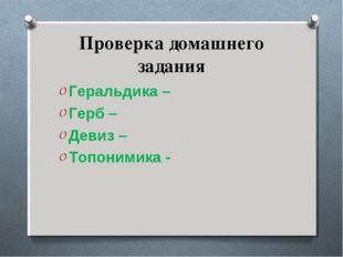 Проверка домашнего задания Геральдика – Герб – Девиз – Топонимика -