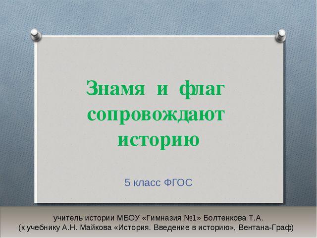 Знамя и флаг сопровождают историю 5 класс ФГОС учитель истории МБОУ «Гимназия...