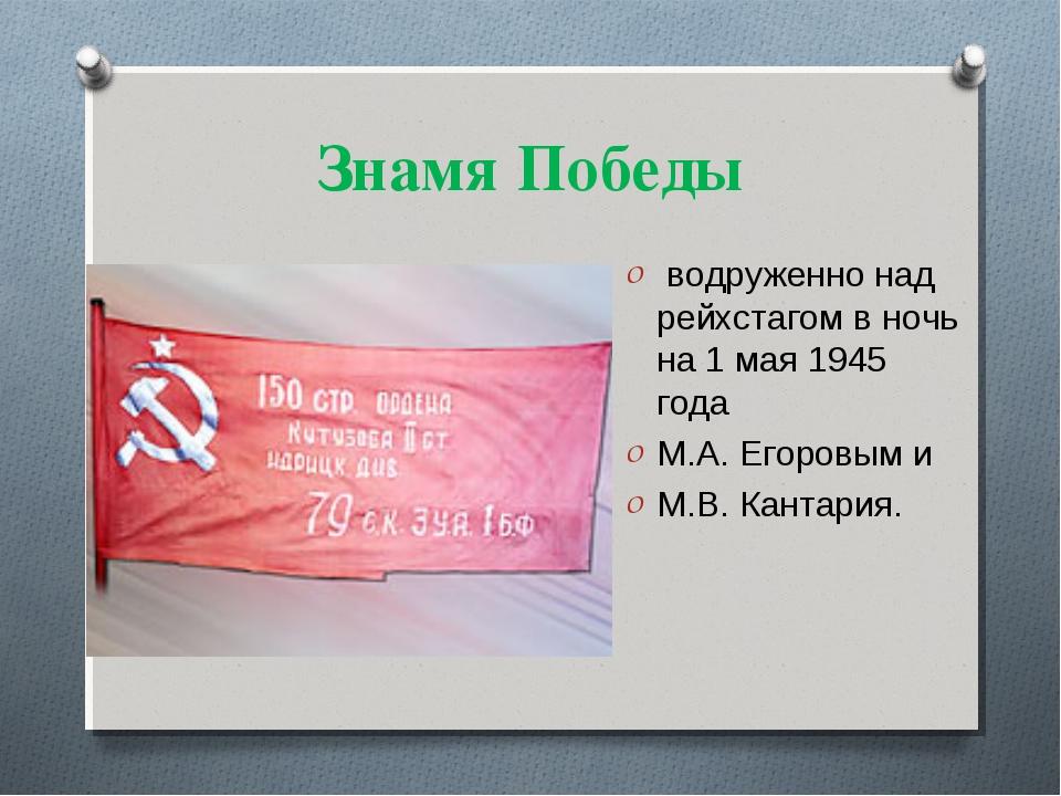 Знамя Победы водруженно над рейхстагом в ночь на 1 мая 1945 года М.А. Егоровы...