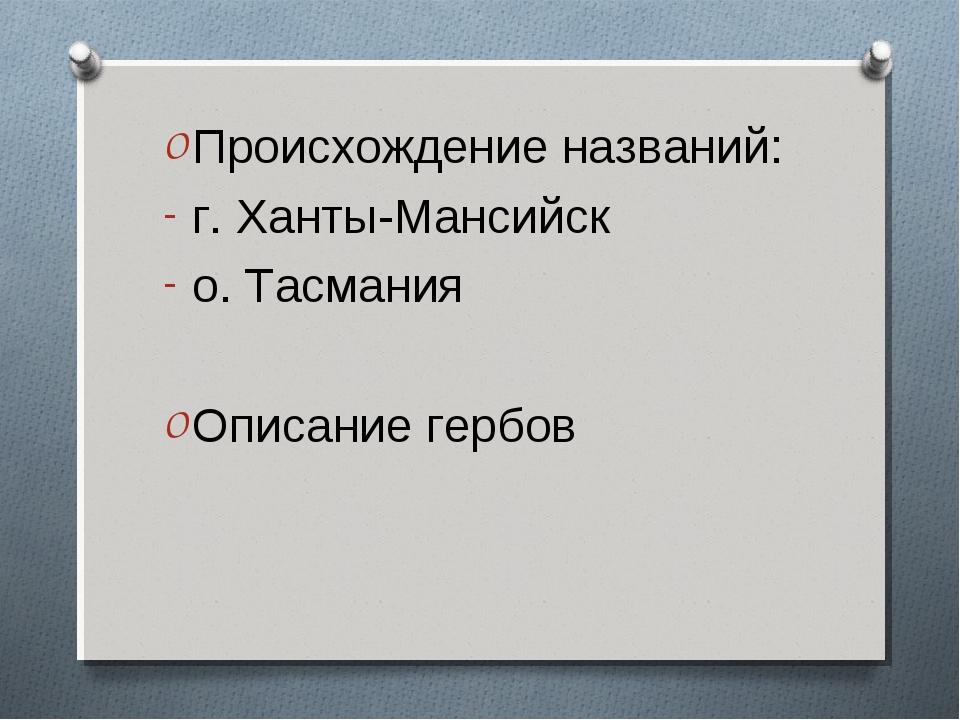 Происхождение названий: г. Ханты-Мансийск о. Тасмания Описание гербов
