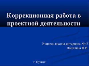 Коррекционная работа в проектной деятельности Учитель школы-интерната №67 Дан