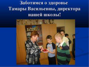 Заботимся о здоровье Тамары Васильевны, директора нашей школы!