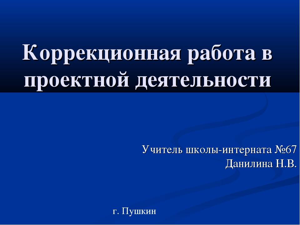 Коррекционная работа в проектной деятельности Учитель школы-интерната №67 Дан...