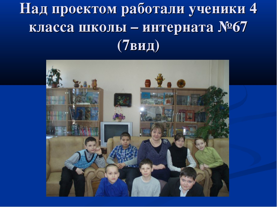 Над проектом работали ученики 4 класса школы – интерната №67 (7вид)