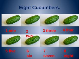 Eight Cucumbers. 1 one 2 two 3 three 4 four 5 five 6 six 7 seven 8 eight