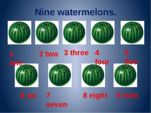 Nine watermelons. 1 one 2 two 3 three 4 four 5 five 6 six 7 seven 8 eight 9 n
