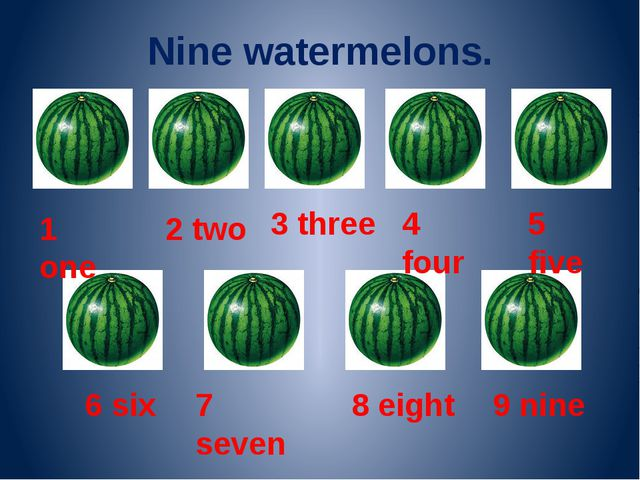 Nine watermelons. 1 one 2 two 3 three 4 four 5 five 6 six 7 seven 8 eight 9 n...