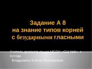 Задание А 8 на знание типов корней с безударными гласными Учитель русского яз