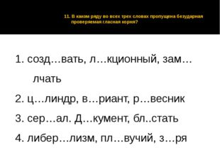 11. В каком ряду во всех трех словах пропущена безударная проверяемая гласная