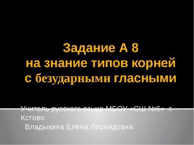 Задание А 8 на знание типов корней с безударными гласными Учитель русского яз...