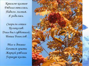 Красною кистью Рябина зажглась, Падали листья. Я родилась.  Спорили сотни Ко