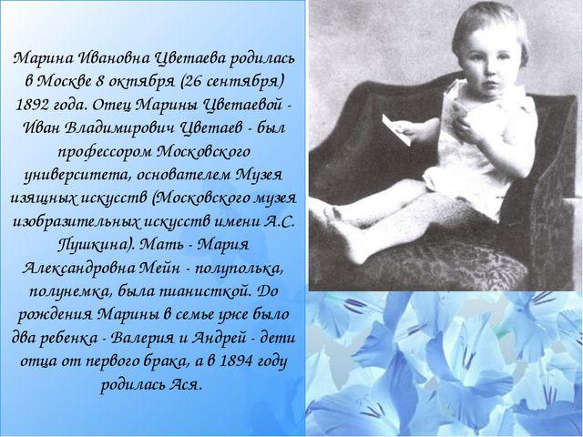 Марина Ивановна Цветаева родилась в Москве 8 октября (26 сентября) 1892 года....