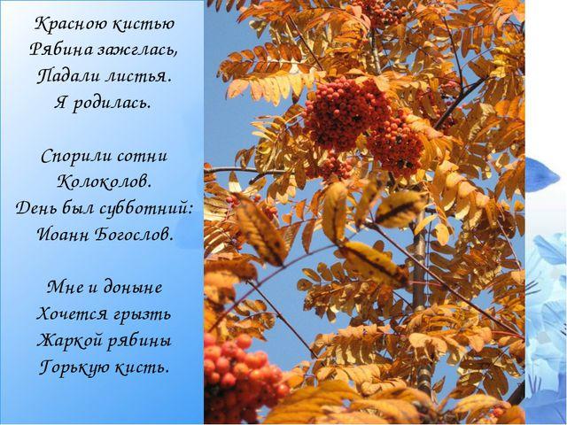 Красною кистью Рябина зажглась, Падали листья. Я родилась.  Спорили сотни Ко...