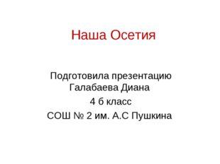 Наша Осетия Подготовила презентацию Галабаева Диана 4 б класс СОШ № 2 им. А.С