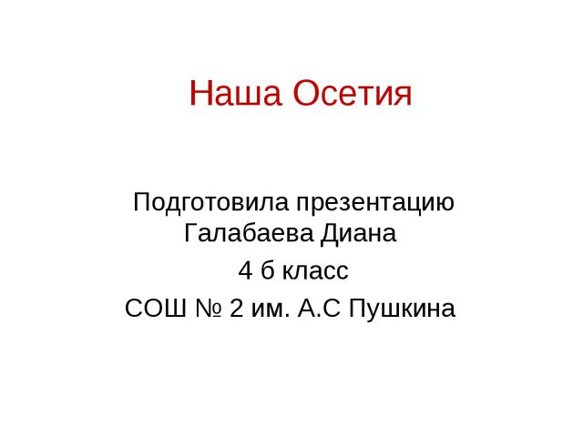 Наша Осетия Подготовила презентацию Галабаева Диана 4 б класс СОШ № 2 им. А.С...
