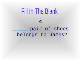 4 _____ pair of shoes belongs to James?