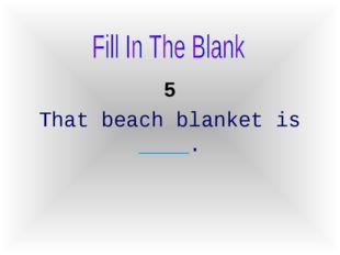5 That beach blanket is ____.