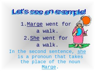 1.Marge went for a walk. She went for a walk. In the second sentence, she is
