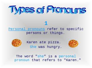 1 Personal pronouns refer to specific persons or things. Karen ate pizza. She