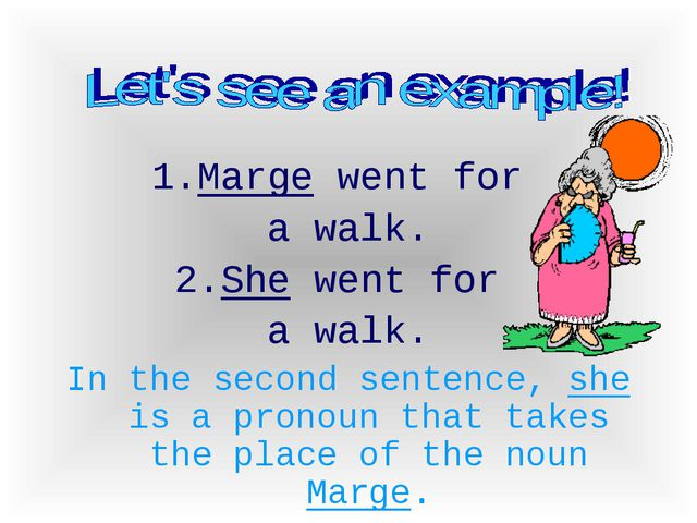 1.Marge went for a walk. She went for a walk. In the second sentence, she is...