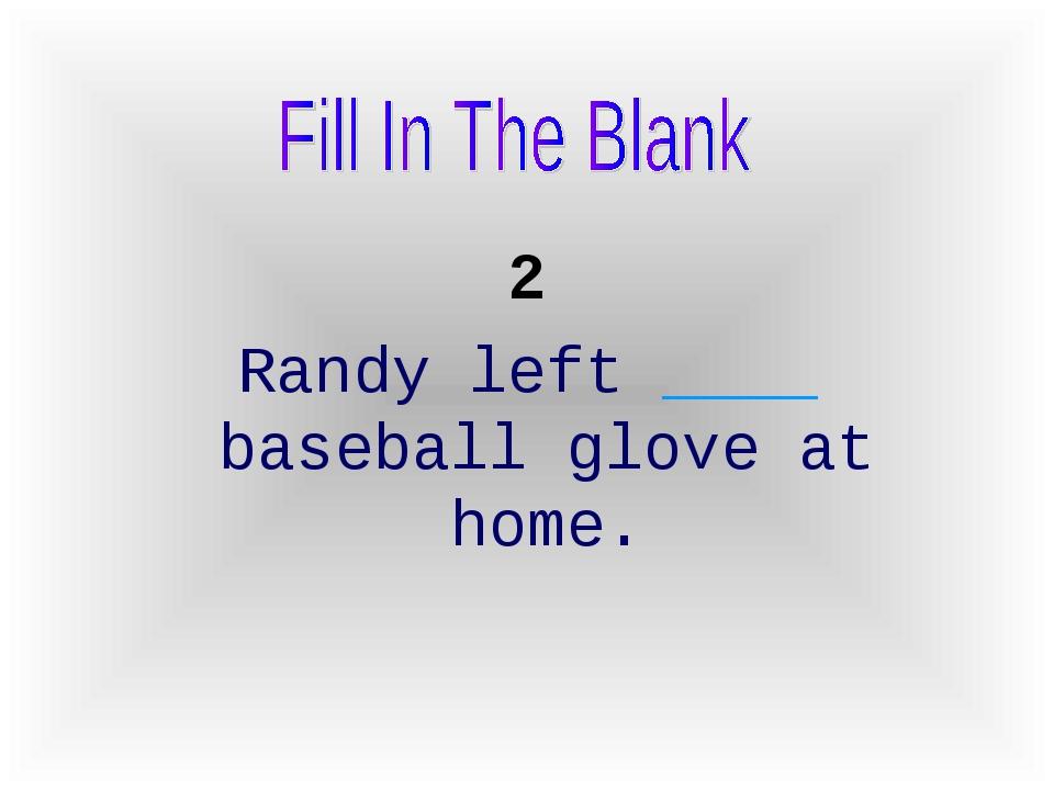 2 Randy left ____ baseball glove at home.