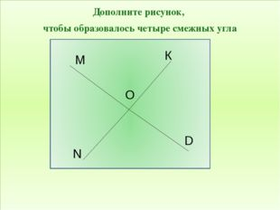 Дополните рисунок, чтобы образовалось четыре смежных угла D N М О К