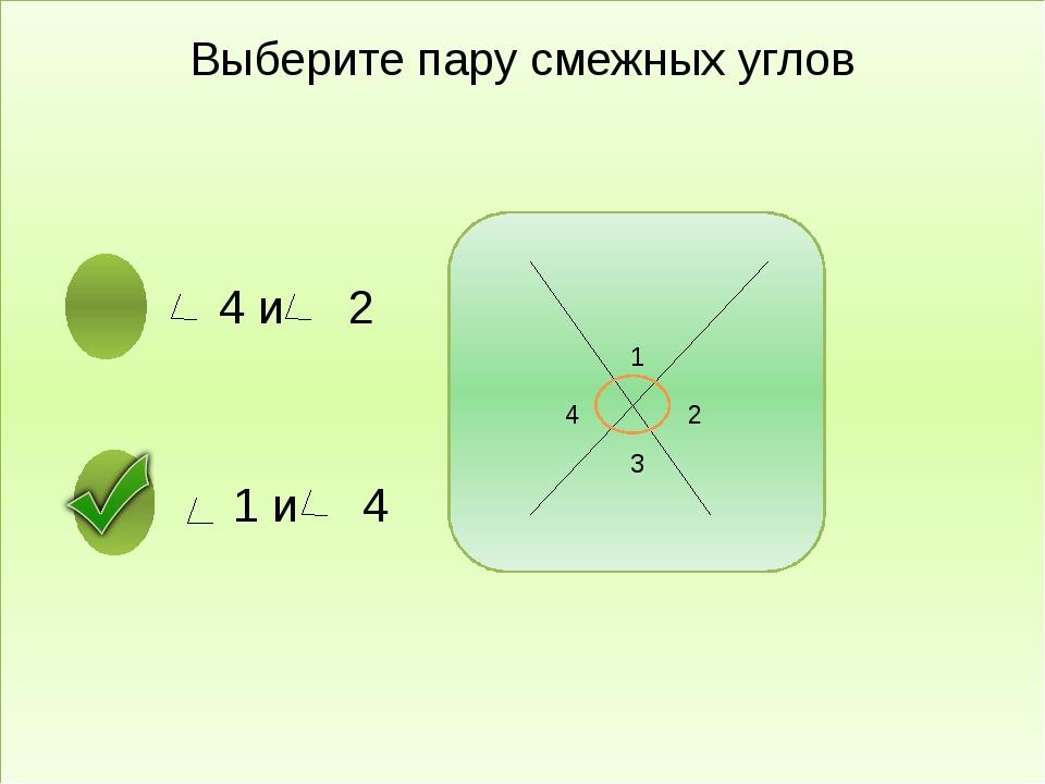 Выберите пару смежных углов 4 и 2 1 и 4 1 2 3 4