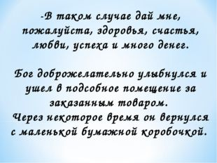 -В таком случае дай мне, пожалуйста, здоровья, счастья, любви, успеха и много