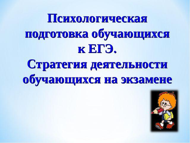 Психологическая подготовка обучающихся к ЕГЭ. Стратегия деятельности обучающи...