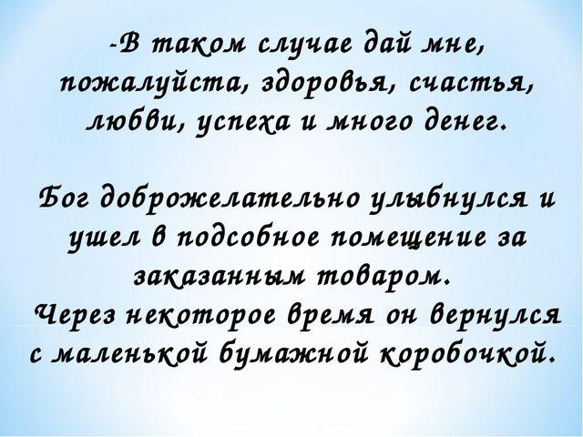 -В таком случае дай мне, пожалуйста, здоровья, счастья, любви, успеха и много...