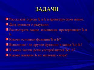 ЗАДАЧИ Рассказать о роли Ъ и Ь в древнерусском языке. Дать понятие о редукции