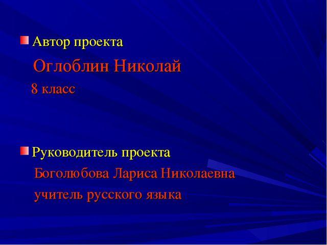 Автор проекта Оглоблин Николай 8 класс Руководитель проекта Боголюбова Лариса...