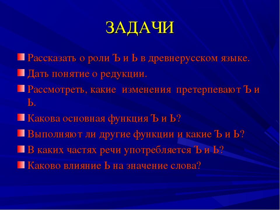 ЗАДАЧИ Рассказать о роли Ъ и Ь в древнерусском языке. Дать понятие о редукции...