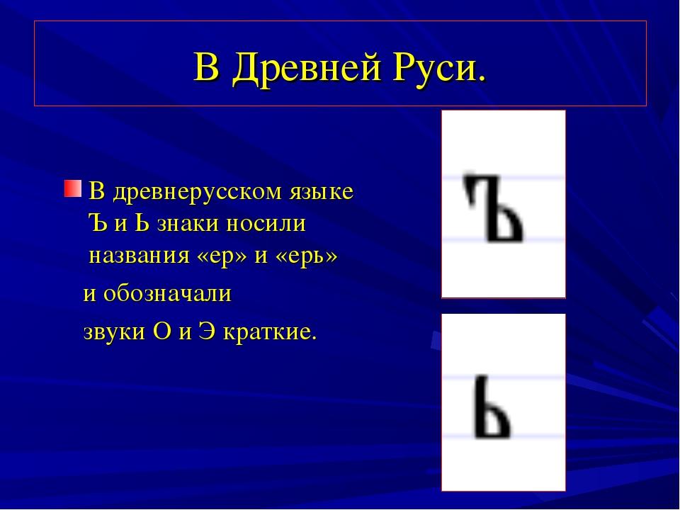 В Древней Руси. В древнерусском языке Ъ и Ь знаки носили названия «ер» и «ерь...