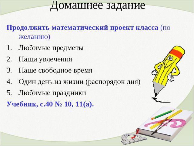 Домашнее задание Продолжить математический проект класса (по желанию) Любимые...