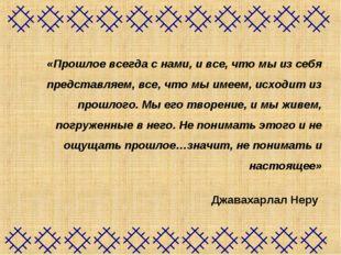 «Прошлое всегда с нами, и все, что мы из себя представляем, все, что мы име