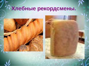 Хлебные рекордсмены.