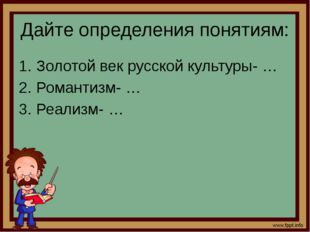 Дайте определения понятиям: Золотой век русской культуры- … Романтизм- … Реал