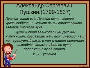 Александр Сергеевич Пушкин.(1799-1837) Пушкин- наше всё. Пушкин есть явление