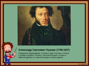 Александр Сергеевич Пушкин (1799-1837) Знаменитые произведения: «Сказка о цар